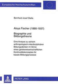 Aloys Fischer (1880-1937). Biographie Und Bildungstheorie: Eine Analyse Zu Seinem Anthropologisch-Interdisziplinaeren Bildungsdenken Im Sinne Eines Ge