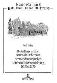 Die Anfaenge Und Der Nationale Stellenwert Der Mecklenburgischen Landschullehrerausbildung 1618 Bis 1830