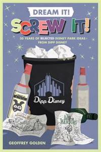 Dream It! Screw It!: 30 Years of Rejected Disney Park Ideas by Imagineer Dipp Disney