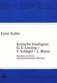 Kritische Intelligenz: G.E. Lessing - F. Schlegel - L. Boerne: Studien Zu Ihren Literaturkritischen Werken