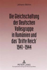 Die Gleichschaltung Der Deutschen Volksgruppe in Rumaenien Und Das 'Dritte Reich' 1941-1944
