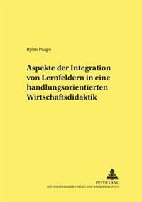 Aspekte Der Integration Von Lernfeldern in Einer Handlungsorientierten Wirtschaftsdidaktik