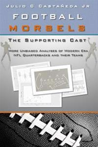 Football Morsels: The Supporting Cast: More Unbiased Analyses of Modern Era NFL Quarterbacks and Their Teams