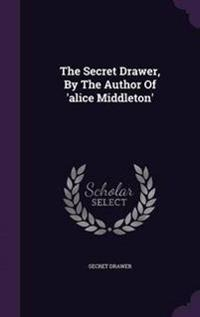 The Secret Drawer, by the Author of 'Alice Middleton'