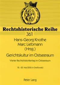 Gerichtskultur Im Ostseeraum- Vierter Rechtshistorikertag Im Ostseeraum: 18.-20. Mai 2006 in Greifswald