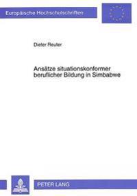Ansaetze Situationskonformer Beruflicher Bildung in Simbabwe: Der Beitrag Neuer Berufsbildungsvorhaben Im Unabhaengigen Simbabwe Zur Entwicklung Angem