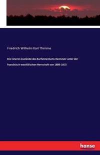 Die Inneren Zustande Des Kurfurstentums Hannover Unter Der Franzosisch-Westfalischen Herrschaft Von 1806-1813