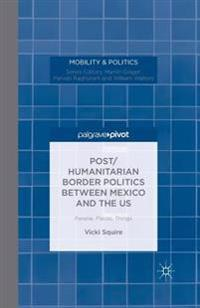 Post/Humanitarian Border Politics Between Mexico and the Us