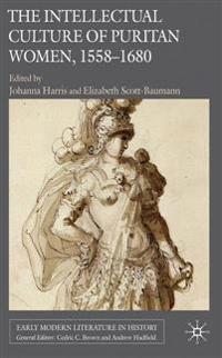 The Intellectual Culture of Puritan Women 1558-1680