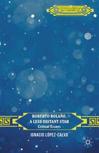 Roberto Bolano, a Less Distant Star: Critical Essays