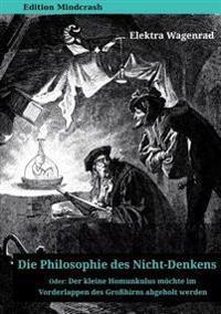 Die Philosophie Des Nicht-Denkens Oder: Der Kleine Homunkulus Mochte Im Vorderlappen Des Grosshirns Abgeholt Werden