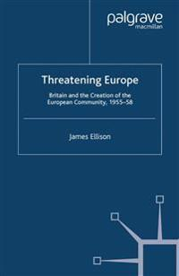 Threatening Europe: Britain and the Creation of the European Community, 1955-58