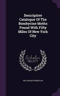 Descriptive Catalogue of the Bombycine Moths Found with Fifty Miles of New York City