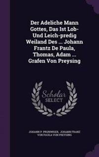 Der Adeliche Mann Gottes, Das Ist Lob- Und Leich-Predig Weiland Des ... Johann Frantz de Paula, Thomas, Adam ... Grafen Von Preysing
