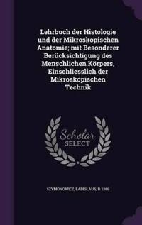 Lehrbuch Der Histologie Und Der Mikroskopischen Anatomie; Mit Besonderer Berucksichtigung Des Menschlichen Korpers, Einschliesslich Der Mikroskopischen Technik