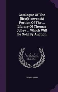Catalogue of the [First](-Seventh) Portion of the ... Library of Thomas Jolley ... Which Will Be Sold by Auction