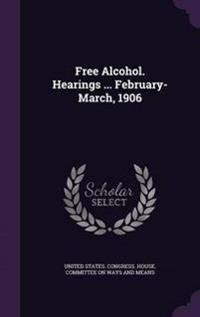 Free Alcohol. Hearings ... February-March, 1906