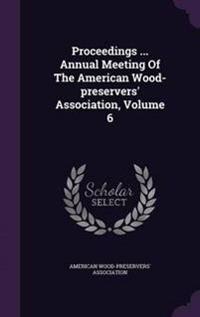 Proceedings ... Annual Meeting of the American Wood-Preservers' Association, Volume 6