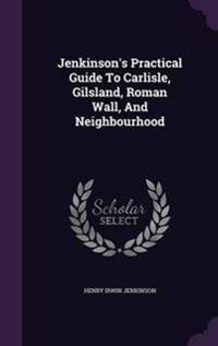 Jenkinson's Practical Guide to Carlisle, Gilsland, Roman Wall, and Neighbourhood