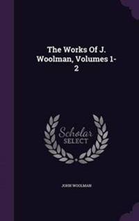 The Works of J. Woolman, Volumes 1-2