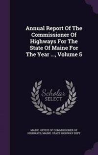 Annual Report of the Commissioner of Highways for the State of Maine for the Year ..., Volume 5