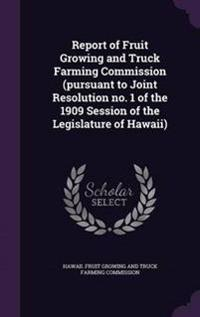 Report of Fruit Growing and Truck Farming Commission (Pursuant to Joint Resolution No. 1 of the 1909 Session of the Legislature of Hawaii)