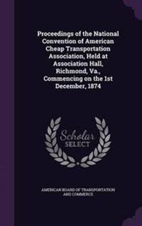Proceedings of the National Convention of American Cheap Transportation Association, Held at Association Hall, Richmond, Va., Commencing on the 1st December, 1874