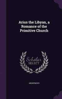 Arius the Libyan, a Romance of the Primitive Church