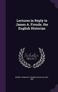 Lectures in Reply to James A. Froude, the English Historian
