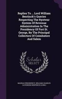 Replies to ... Lord William Bentinck's Queries Respecting the Ryotwar System of Revenue Administration in the Presidency of Fort St. George, by the Principal Collectors of Coimbatore and Salem