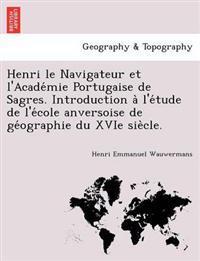 Henri Le Navigateur Et L'Acade Mie Portugaise de Sagres. Introduction A L'e Tude de L'e Cole Anversoise de GE Ographie Du Xvie Sie Cle.