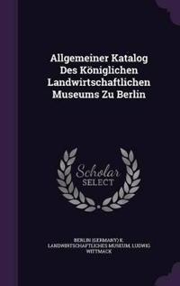 Allgemeiner Katalog Des Koniglichen Landwirtschaftlichen Museums Zu Berlin