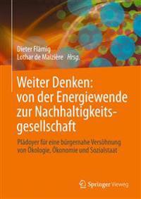 Weiter Denken: Von Der Energiewende Zur Nachhaltigkeitsgesellschaft: Pladoyer Fur Eine Burgernahe Versohnung Von Okologie, Okonomie Und Sozialstaat