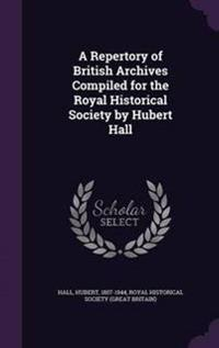 A Repertory of British Archives Compiled for the Royal Historical Society by Hubert Hall