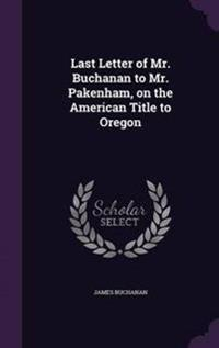 Last Letter of Mr. Buchanan to Mr. Pakenham, on the American Title to Oregon