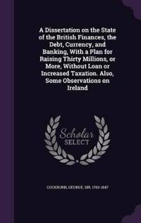 A Dissertation on the State of the British Finances, the Debt, Currency, and Banking, with a Plan for Raising Thirty Millions, or More, Without Loan or Increased Taxation. Also, Some Observations on Ireland