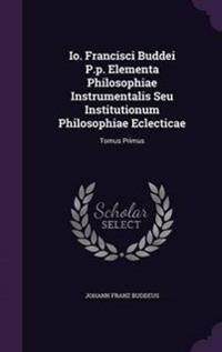 IO. Francisci Buddei P.P. Elementa Philosophiae Instrumentalis Seu Institutionum Philosophiae Eclecticae