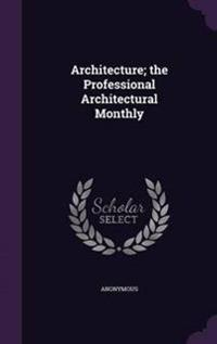 Architecture; The Professional Architectural Monthly