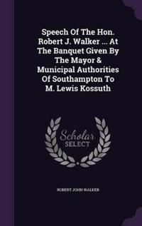 Speech of the Hon. Robert J. Walker ... at the Banquet Given by the Mayor & Municipal Authorities of Southampton to M. Lewis Kossuth