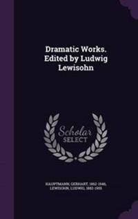 Dramatic Works. Edited by Ludwig Lewisohn