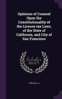 Opinions of Counsel Upon the Constitutionality of the License Tax Laws, of the State of California, and City of San Francisco