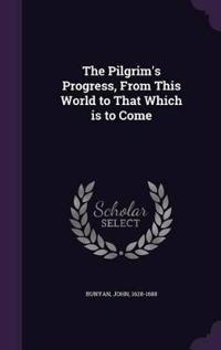 The Pilgrim's Progress, from This World to That Which Is to Come
