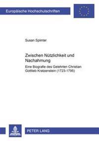 Zwischen Nuetzlichkeit Und Nachahmung: Eine Biografie Des Gelehrten Christian Gottlieb Kratzenstein (1723-1795)
