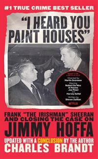 "I Heard You Paint Houses, Updated Edition: Frank ""the Irishman"" Sheeran & Closing the Case on Jimmy Hoffa"
