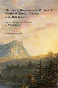 Ideal of Kingship in the Writings of Charles Williams, C.S. Lewis and J.R.R. Tolkien