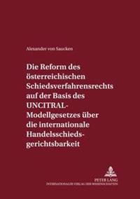 Die Reform Des Oesterreichischen Schiedsverfahrensrechts Auf Der Basis Des Uncitral-Modellgesetzes Ueber Die Internationale Handelsschiedsgerichtsbark