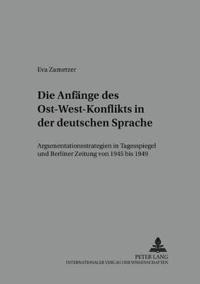 """Die Anfaenge Des Ost-West-Konflikts in Der Deutschen Sprache: Argumentationsstrategien in """"Tagesspiegel"""" Und """"Berliner Zeitung"""" Von 1945 Bis 1949"""