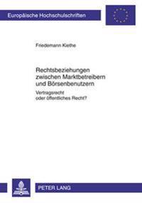 Rechtsbeziehungen Zwischen Marktbetreibern Und Boersenbenutzern: Vertragsrecht Oder Oeffentliches Recht?- Boersenorganisation in Kategorien Des Privat