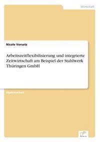 Arbeitszeitflexibilisierung Und Integrierte Zeitwirtschaft Am Beispiel Der Stahlwerk Thuringen Gmbh