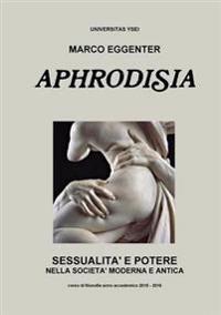 Aphrodisia: Sessualita e Potere Nella Societa Moderna e Antica